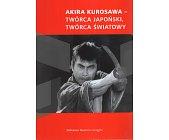 Szczegóły książki AKIRA KUROSAWA- TWÓRCA JAPOŃSKI, TWÓRCA ŚWIATOWY