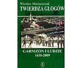 Szczegóły książki TWIERDZA GŁOGÓW. GARNIZON I LUDZIE 1630 - 2009