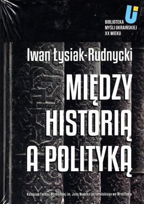 MIĘDZY HISTORIĄ A POLITYKĄ