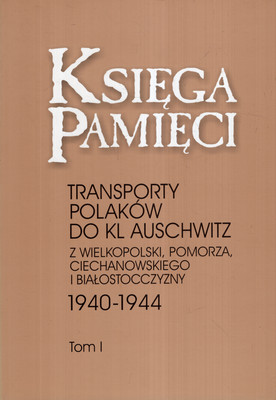 KSIĘGA PAMIĘCI. TRANSPORTY POLAKÓW DO KL AUSCHWITZ Z WIELKOPOLSKI, POMORZA, CIECHANOWSKIEGO I BIAŁOSTOCCZYZNY 1940-1944. TRZY TOMY