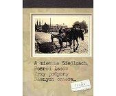 Szczegóły książki W MIEŚCIE SIEDLCACH, POŚRÓD LASÓW TRZY PODPORY DAWNYCH CZASÓW
