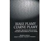 Szczegóły książki BIAŁE PLAMY - CZARNE PLAMY. SPRAWY TRUDNE W RELACJACH POLSKO - ROSYJSKICH (1918 - 2008)