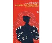 Szczegóły książki BARBARA RADZIWIŁŁÓWNA Z JAWORZNA-SZCZAKOWEJ