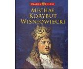 Szczegóły książki WŁADCY POLSKI. MICHAŁ KORYBUT WIŚNIOWIECKI