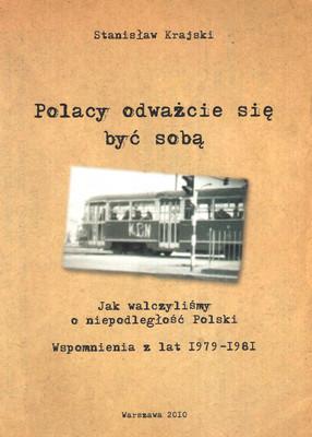 POLACY ODWAŻCIE SIĘ BYĆ SOBĄ. JAK WALCZYLIŚMY O NIEPODLEGŁOŚĆ POLSKI. WSPOMNIENIA Z LAT 1979 - 1981