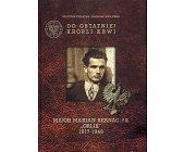 """Szczegóły książki DO OSTATNIEJ KROPLI KRWI: MAJOR MARIAN BERNACIAK """"ORLIK"""" 1917-1946"""