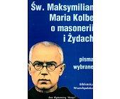 Szczegóły książki ŚW. MAKSYMILIAN MARIA KOLBE O MASONERII I ŻYDACH