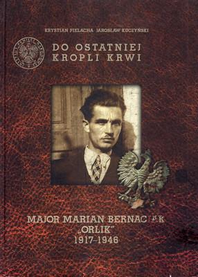 "DO OSTATNIEJ KROPLI KRWI: MAJOR MARIAN BERNACIAK ""ORLIK"" 1917-1946"