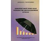 Szczegóły książki KONKURENCYJNOŚĆ RYNKU USŁUG POŚREDNICTWA UBEZPIECZENIOWEGO W POLSCE