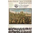 Szczegóły książki UROCZYSTOŚCI KORONACYJNE W PRESZBURGU 1563 - 1830