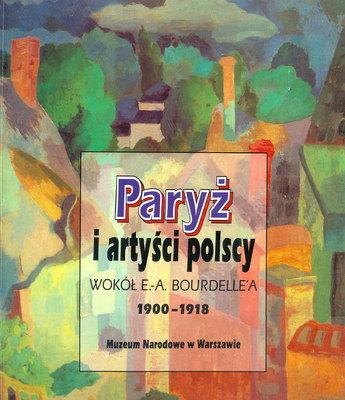 PARYŻ I ARTYŚCI POLSCY WOKÓŁ E. - A. BOURDELLE'A 1900 - 1918