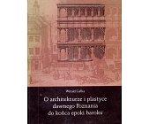 Szczegóły książki O ARCHITEKTURZE I PLASTYCE DAWNEGO POZNANIA DO KOŃCA EPOKI BAROKU