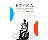 Szczegóły książki ETYKA W TEORII I PRAKTYCE. ANTOLOGIA TEKSTÓW