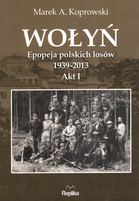 WOŁYŃ. EPOPEJA POLSKICH LOSÓW 1939 - 2013. AKT I