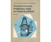 Szczegóły książki PRAHISTORIA RELIGII NA ZIEMIACH POLSKICH