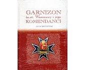 Szczegóły książki GARNIZON M.ST. WARSZAWY I JEGO KOMENDANCI