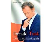 Szczegóły książki DONALD TUSK - PIERWSZA NIEZALEŻNA BIOGRAFIA
