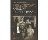Szczegóły książki PREZYDENTOWA KAROLINA KACZOROWSKA