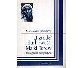 Szczegóły książki U ŹRÓDEŁ DUCHOWOŚCI MATKI TERESY. TEOLOGICZNA PERSPEKTYWA