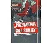 """Szczegóły książki """"PRZEWODNIA SIŁA STOLICY""""- KOMITET WARSZAWSKI PZPR 1975-1990"""