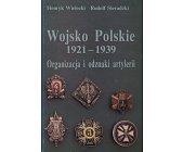 Szczegóły książki WOJSKO POLSKIE 1921 - 1939. ORGANIZACJA I ODZNAKI ARTYLERII