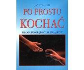 Szczegóły książki PO PROSTU KOCHAĆ. DROGA DO GŁĘBSZYCH ZWIĄZKÓW