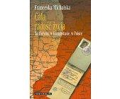 Szczegóły książki CAŁA RADOŚĆ ŻYCIA NA WOŁYNIU, W KAZACHSTANIE, W POLSCE