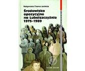 Szczegóły książki ŚRODOWISKA OPOZYCYJNE NA LUBELSZCZYŹNIE 1975 - 1980