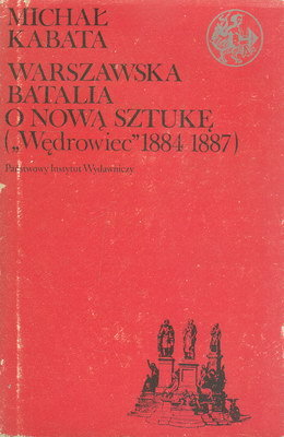 """WARSZAWSKA BATALIA O NOWĄ SZTUKĘ (""""WĘDROWIEC"""" 1884-1887)"""