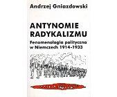 Szczegóły książki ANTYNOMIE RADYKALIZMU. FENOMENOLOGIA POLITYCZNA W NIEMCZECH 1914-1933