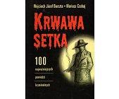 Szczegóły książki KRWAWA SETKA. 100 NAJWAŻNIEJSZYCH POWIEŚCI KRYMINALNYCH