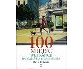 Szczegóły książki 100 MIEJSC WE FRANCJI, KTÓRE KAŻDA KOBIETA POWINNA ODWIEDZIĆ