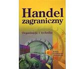 Szczegóły książki HANDEL ZAGRANICZNY - ORGANIZACJA I TECHNIKA