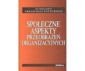 Szczegóły książki SPOŁECZNE ASPEKTY PRZEOBRAŻEŃ ORGANIZACYJNYCH