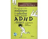 Szczegóły książki ŚRODOWISKO RODZINNE I SZKOLNE WOBEC ZESPOŁU ADHD U DZIECI W MŁODSZYM