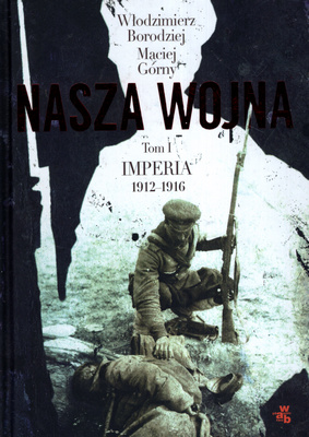 NASZA WOJNA - TOM I. IMPERIA 1912 - 1916