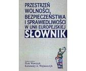 Szczegóły książki PRZESTRZEŃ WOLNOŚCI, BEZPIECZEŃSTWA I SPRAWIEDLIWOŚCI W UNII EUROPEJSKIEJ. SŁOWNIK