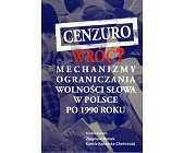Szczegóły książki CENZURO WRÓĆ? MECHANIZMY OGRANICZANIA WOLNOŚCI SŁOWA W POLSCE PO 1990 R