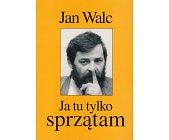 Szczegóły książki JA TU TYLKO SPRZĄTAM - FELIETONY I SZKICE Z LAT 1988 - 1993